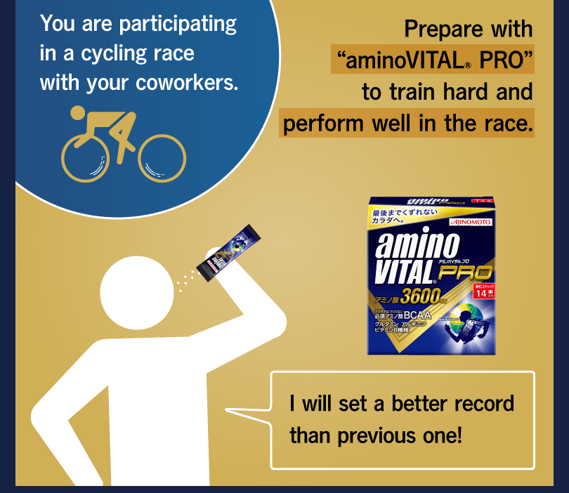"You are participating in a cycling race with your coworkers. Prepare with ""aminoVITAL® PRO"" to train hard and perform well in the race. I will set a better record than previous one!"