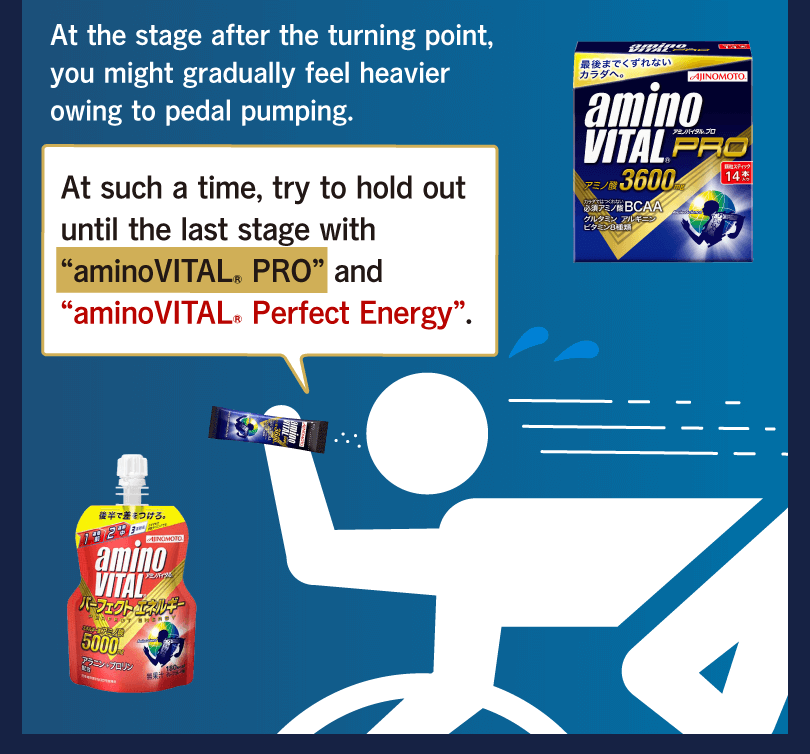 "At the stage after the turning point, you might gradually feel heavier owing to pedal pumping. At such a time, try to hold out until the last stage with ""aminoVITAL® PRO"" and ""aminoVITAL® Perfect Energy""."