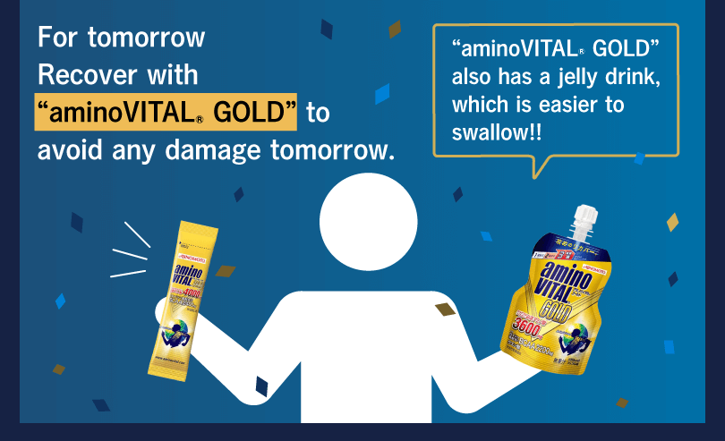 "For tomorrow Recover with ""aminoVITAL® GOLD"" to avoid any damage tomorrow. ""aminoVITAL® GOLD"" also has a jelly drink, which is easier to swallow!!"