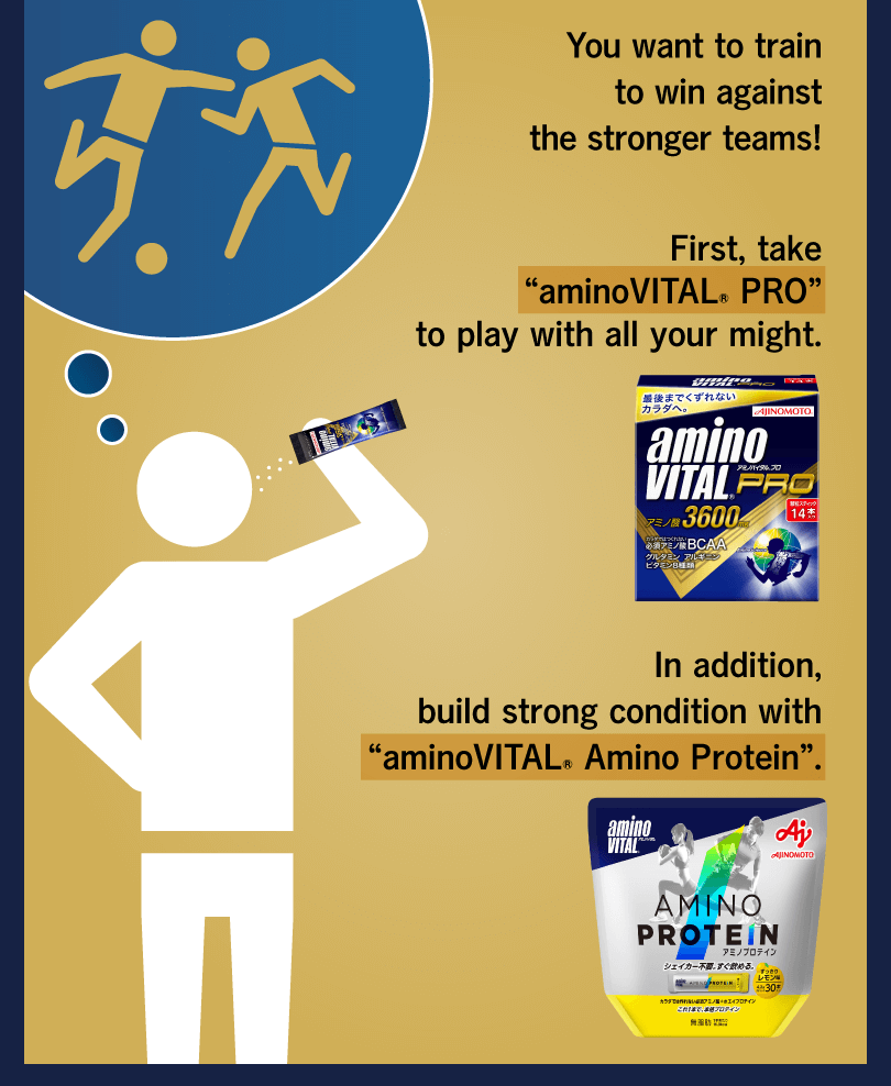 "You want to train to win against the stronger teams! First, take ""aminoVITAL® PRO"" to play with all your might. In addition, build strong condition with ""aminoVITAL® Amino Protein""."