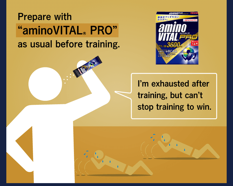 "Prepare with ""aminoVITAL® PRO"" as usual before training. I'm exhausted after training, but can't stop training to win."