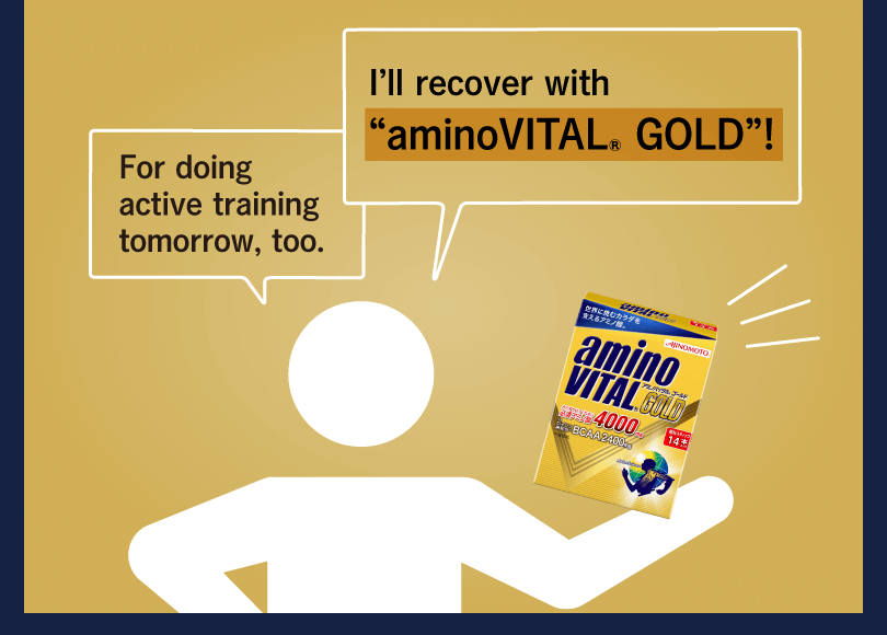 "I'll recover with ""aminoVITAL® GOLD""! For doing active training tomorrow, too."