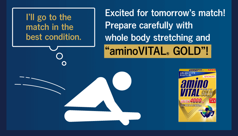"I'll go to the match in the best condition. Excited for tomorrow's match! Prepare carefully with whole body stretching and ""aminoVITAL® GOLD""!"