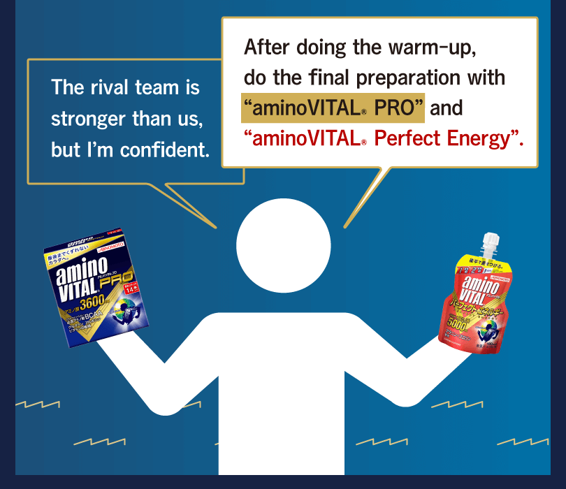 "After doing the warm-up, do the final preparation with ""aminoVITAL® PRO"" and ""aminoVITAL® Perfect Energy"". The rival team is stronger than us, but I'm confident."