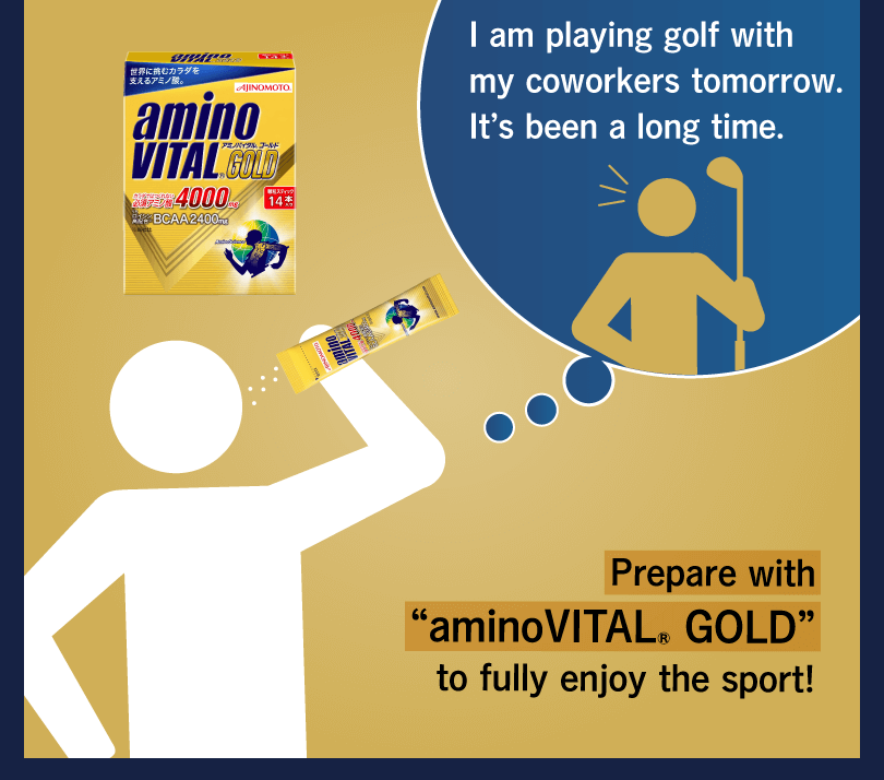 "I am playing golf with my coworkers tomorrow. It's been a long time. Prepare with ""aminoVITAL® GOLD"" to fully enjoy the sport!"