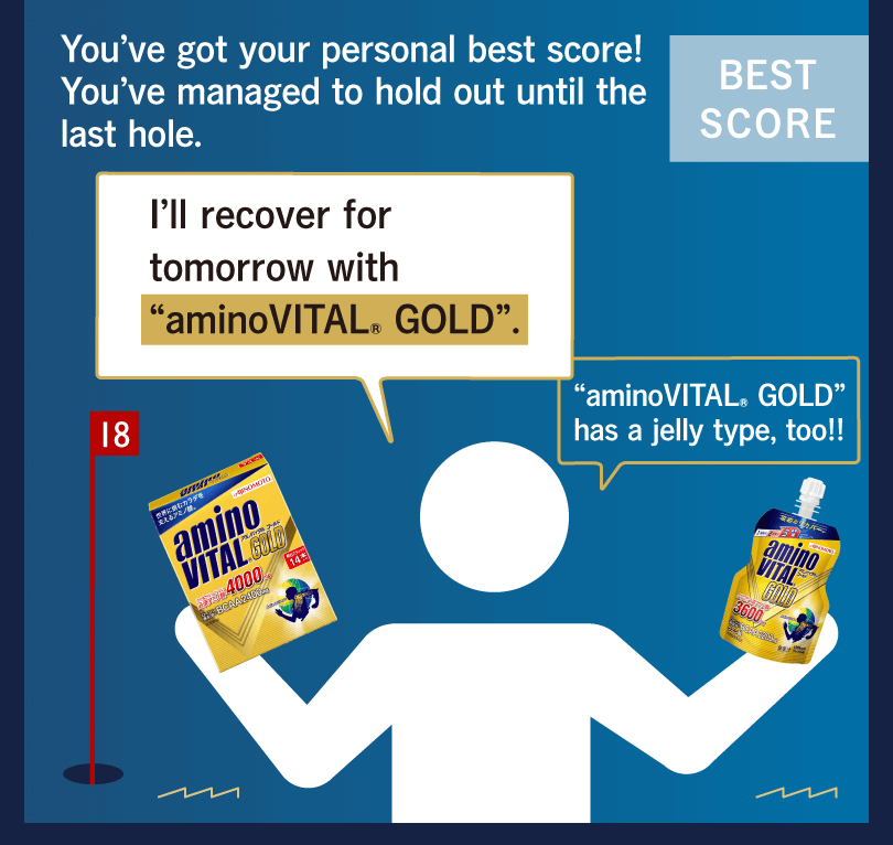"You've got your personal best score! You've managed to hold out until the last hole. I'll recover for tomorrow with ""aminoVITAL® GOLD"". ""aminoVITAL® GOLD"" has a jelly type, too!!"
