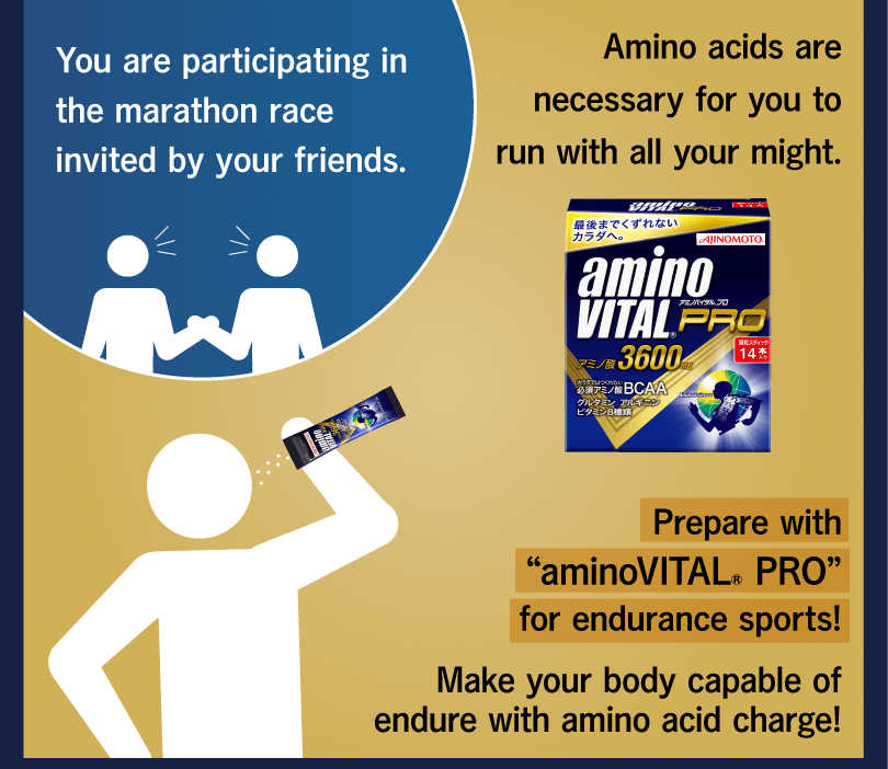 "You are participating in the marathon race invited by your friends. Amino acids are necessary for you to run with all your might. Prepare with ""aminoVITAL® PRO"" for endurance sports! Make your body capable of endure with amino acid charge!"