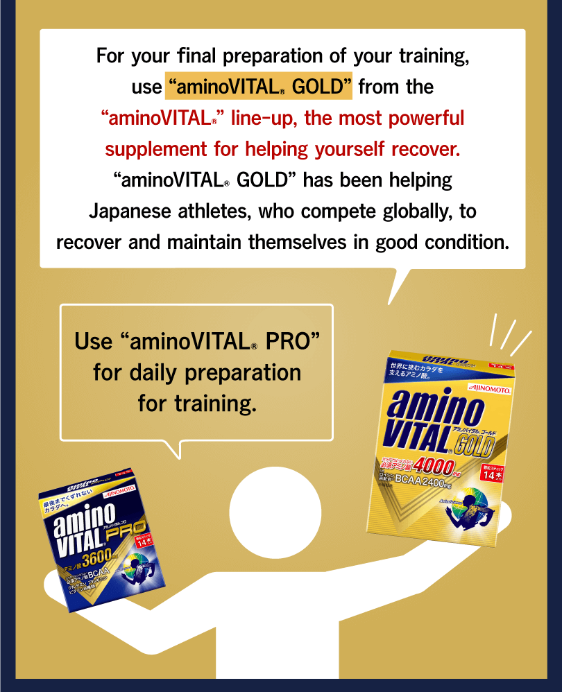 "For your final preparation of your training, use ""aminoVITAL® GOLD"" from the ""aminoVITAL®"" line-up, the most powerful supplement for helping yourself recover. ""aminoVITAL® GOLD"" has been helping Japanese athletes, who compete globally, to recover and maintain themselves in good condition. Use ""aminoVITAL® PRO"" for daily preparation for training."