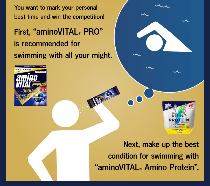 "You want to mark your personal best time and win the competition! First, ""aminoVITAL® PRO"" is recommended for swimming with all your might. Next, make up the best condition for swimming with ""aminoVITAL® Amino Protein""."