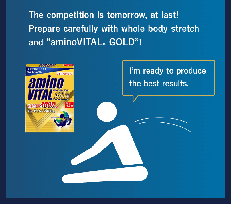 "The competition is tomorrow, at last! Prepare carefully with whole body stretch and ""aminoVITAL® GOLD""! I'm ready to produce the best results."