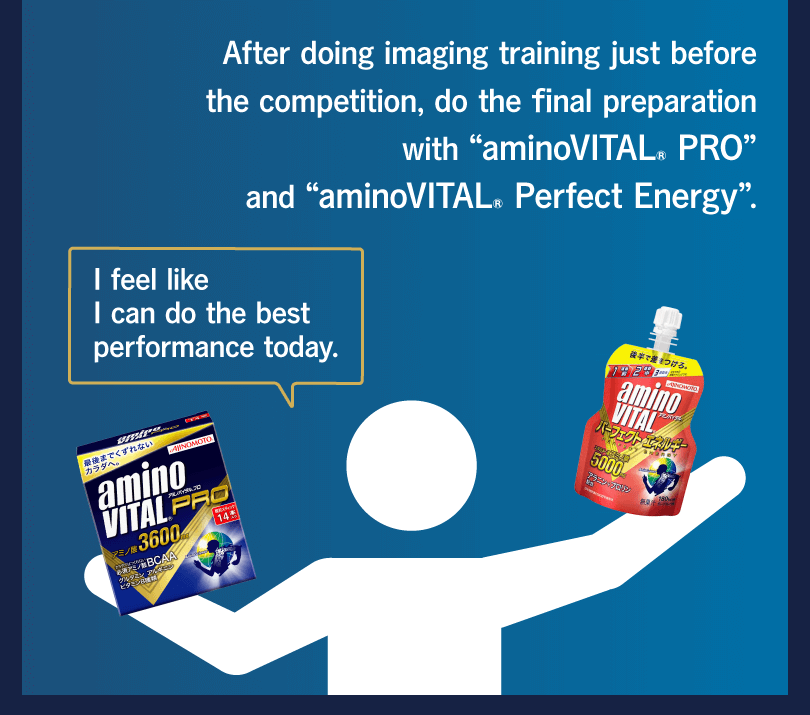 "After doing imaging training just before the competition, do the final preparation with ""aminoVITAL® PRO"" and ""aminoVITAL® Perfect Energy"". I feel like I can do the best performance today."