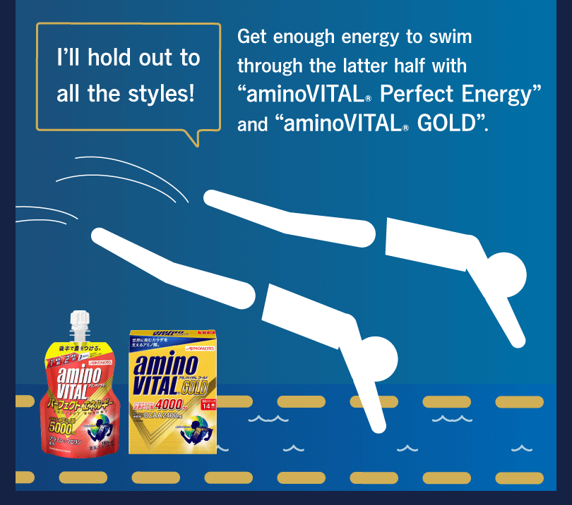 "I'll hold out to all the styles! Get enough energy to swim through the latter half with ""aminoVITAL® Perfect Energy"" and ""aminoVITAL® GOLD""."