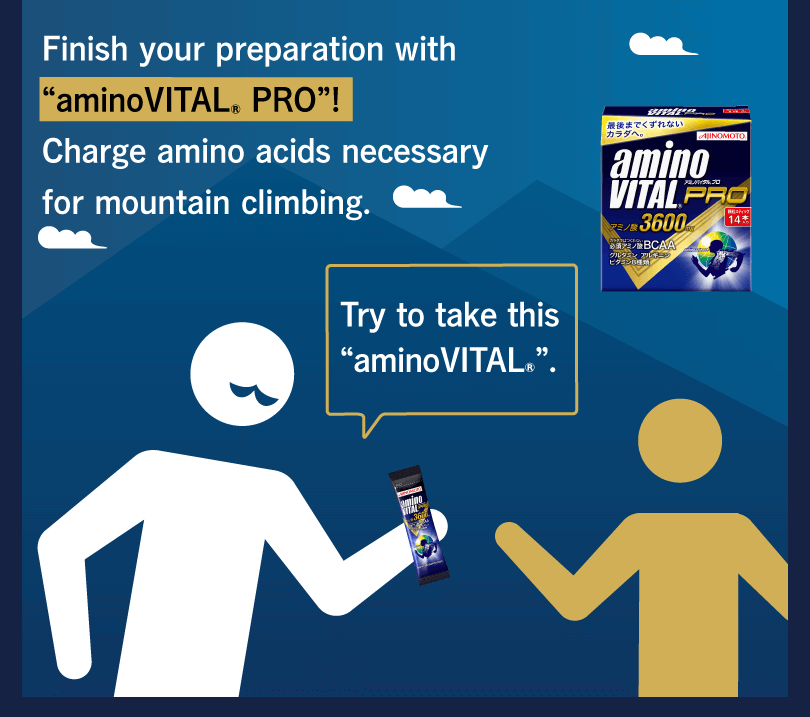 "Finish your preparation with ""aminoVITAL® PRO""! Charge amino acids necessary for mountain climbing. Try to take this ""aminoVITAL®""."