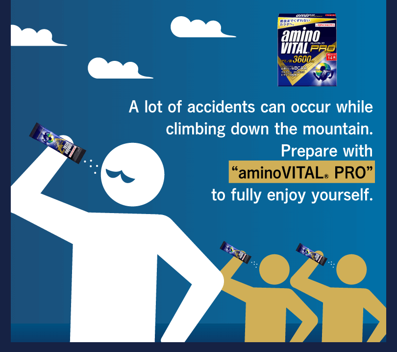 "A lot of accidents can occur while climbing down the mountain. Prepare with ""aminoVITAL® PRO"" to fully enjoy yourself."