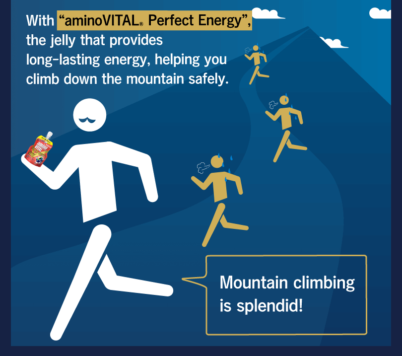 "With ""aminoVITAL® Perfect Energy"", the jelly that provides long-lasting energy, helping you climb down the mountain safely. Mountain climbing is splendid!"